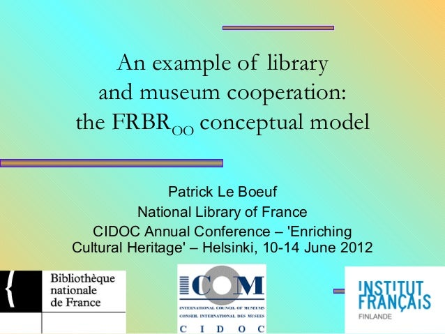 An example of library and museum cooperation: the FRBROO conceptual model Patrick Le Boeuf National Library of France CIDO...