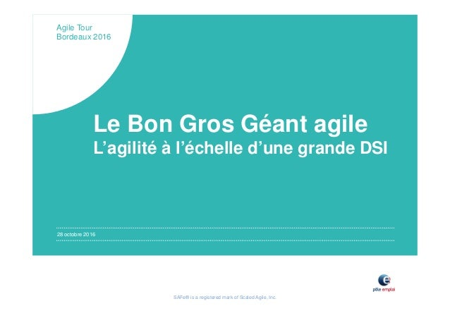 SAFe® is a registered mark of Scaled Agile, Inc. 28 octobre 2016 Agile Tour Bordeaux 2016 Le Bon Gros Géant agile L'agilit...