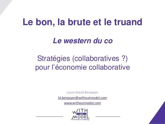 Le bon, la brute et le truand Le western du co Stratégies (collaboratives ?) pour l'économie collaborative Louis-David Ben...