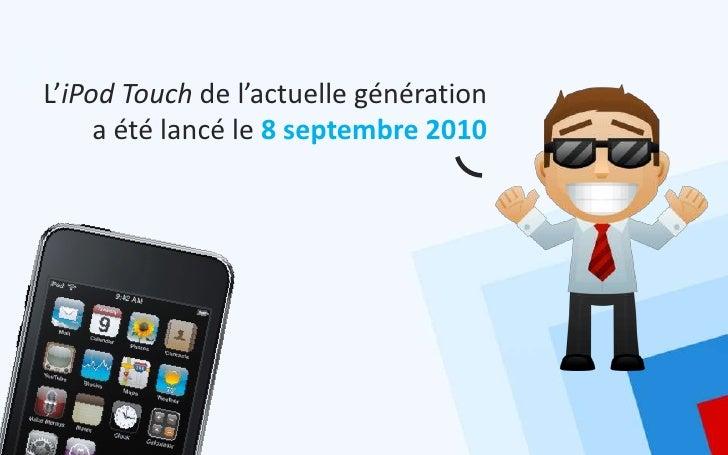 L'iPod Touch de l'actuelle génération     a été lancé le 8 septembre 2010
