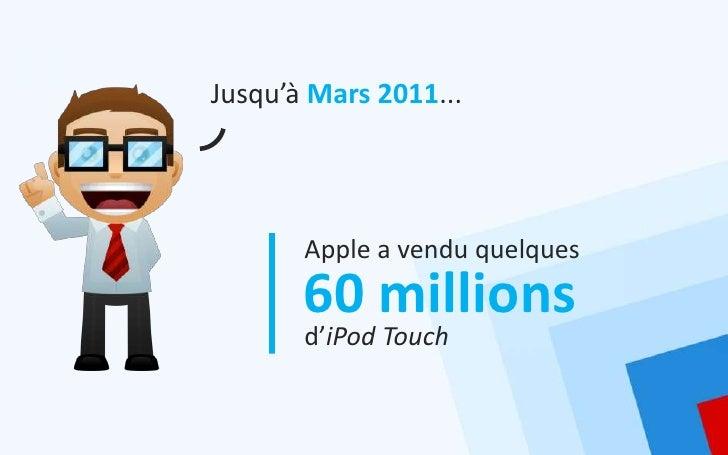 Jusqu'à Mars 2011...       Apple a vendu quelques       60 millions       d'iPod Touch