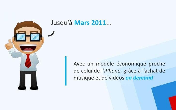 Jusqu'à Mars 2011...       Avec un modèle économique proche       de celui de l'iPhone, grâce à l'achat de       musique e...