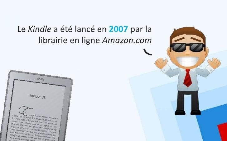 Le Kindle a été lancé en 2007 par la      librairie en ligne Amazon.com