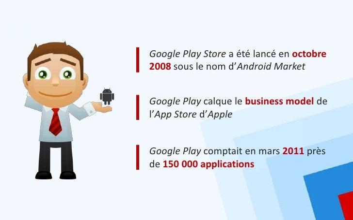 Google Play Store a été lancé en octobre2008 sous le nom d'Android MarketGoogle Play calque le business model del'App Stor...