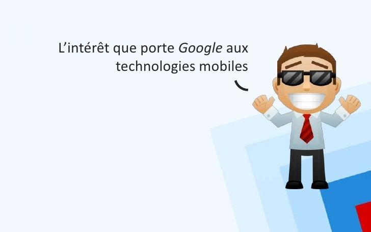 L'intérêt que porte Google aux          technologies mobiles