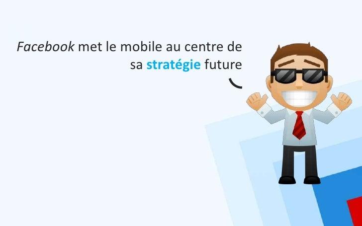 Facebook met le mobile au centre de                 sa stratégie future