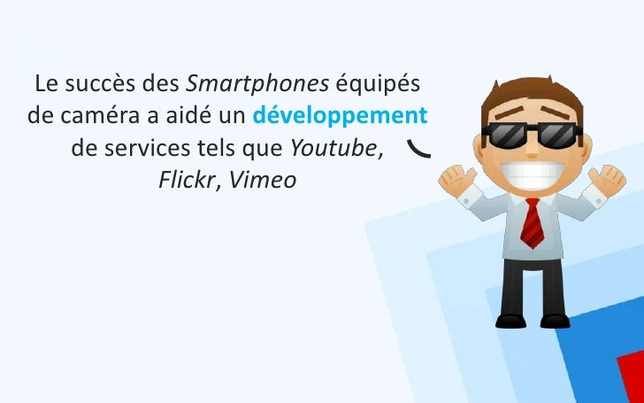 Le succès des Smartphones équipésde caméra a aidé un développement     de services tels que Youtube,             Flickr, V...