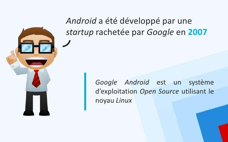Android a été développé par unestartup rachetée par Google en 2007       Google Android est un système       d'exploitatio...