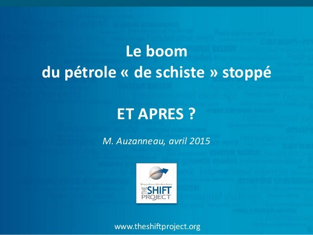 www.theshiftproject.org Le boom du pétrole « de schiste » stoppé ET APRES ? M. Auzanneau, avril 2015