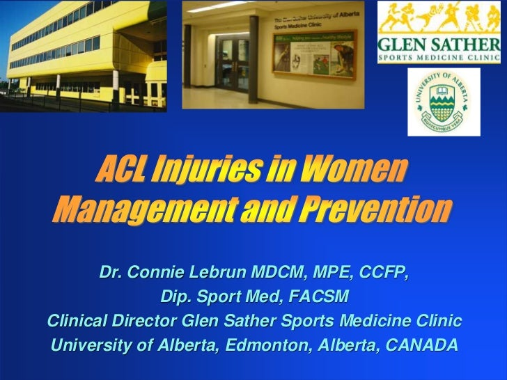 ACL Injuries in Women<br />Management and Prevention<br />Dr. Connie Lebrun MDCM, MPE, CCFP, <br />Dip. Sport Med, FACSM<b...