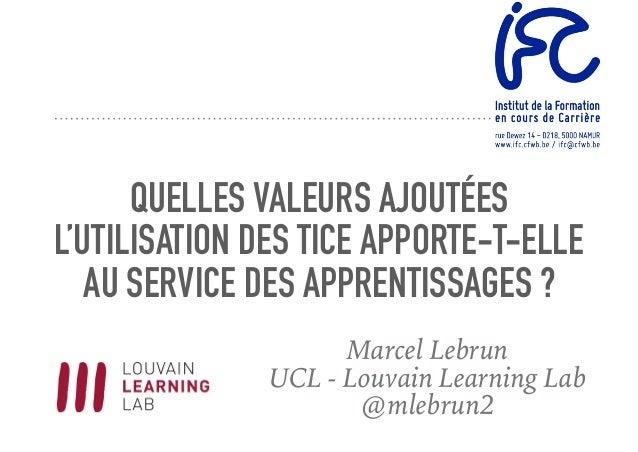 QUELLES VALEURS AJOUTÉES L'UTILISATION DES TICE APPORTE-T-ELLE AU SERVICE DES APPRENTISSAGES ? Marcel Lebrun UCL - Louvain...