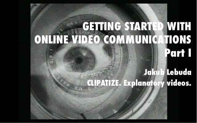GETTING STARTED WITH ONLINE VIDEO COMMUNICATIONS Part I Jakub Lebuda CLIPATIZE. Explanatory videos.