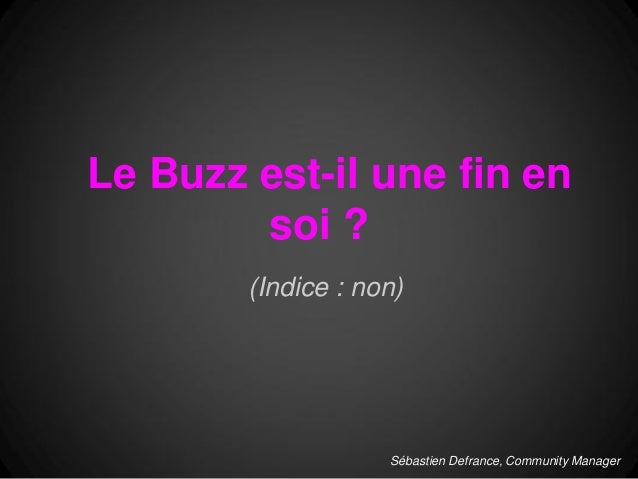 Le Buzz est-il une fin en        soi ?        (Indice : non)                    Sébastien Defrance, Community Manager
