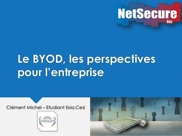 Le BYOD, les perspectives  pour l'entreprise  Clément Michel – Etudiant Exia.Cesi