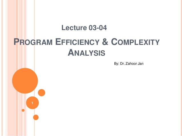 PROGRAM EFFICIENCY & COMPLEXITY ANALYSIS Lecture 03-04 By: Dr. Zahoor Jan 1