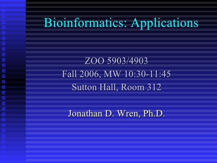 Bioinformatics: Applications ZOO 5903/4903 Fall 2006, MW 10:30-11:45 Sutton Hall, Room 312 Jonathan D. Wren, Ph.D.