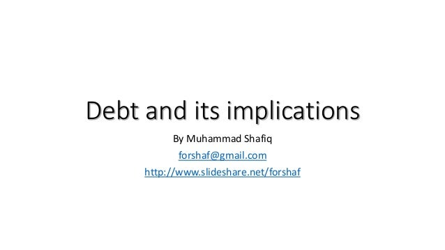 Debt and its implications By Muhammad Shafiq forshaf@gmail.com http://www.slideshare.net/forshaf