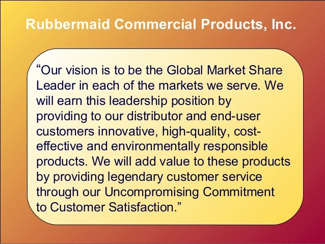 """Rubbermaid Commercial Products, Inc. """"Our vision is to be the Global Market Share Leader in each of the markets we serve. ..."""