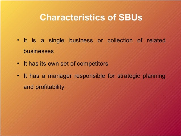 Characteristics of SBUs • It is a single business or collection of related businesses • It has its own set of competitors ...