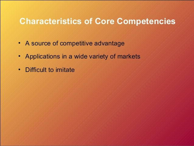 Characteristics of Core Competencies • A source of competitive advantage • Applications in a wide variety of markets • Dif...