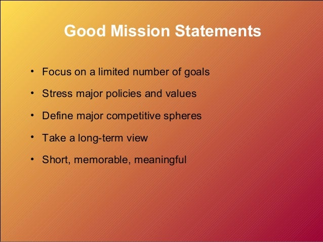 Good Mission Statements • Focus on a limited number of goals • Stress major policies and values • Define major competitive...