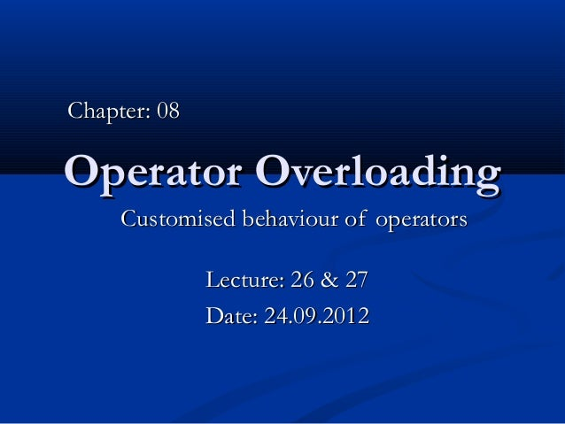 Chapter: 08Operator Overloading     Customised behaviour of operators              Lecture: 26 & 27              Date: 24....
