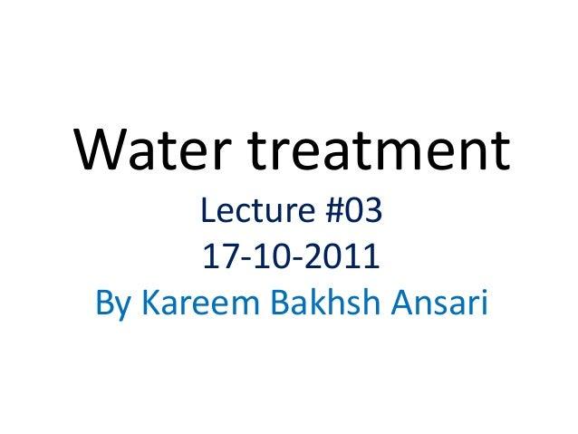 Water treatment Lecture #03 17-10-2011 By Kareem Bakhsh Ansari