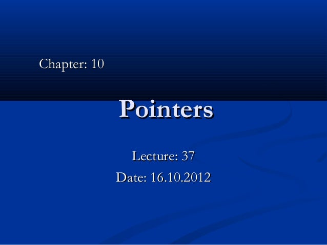 Chapter: 10              Pointers                Lecture: 37              Date: 16.10.2012
