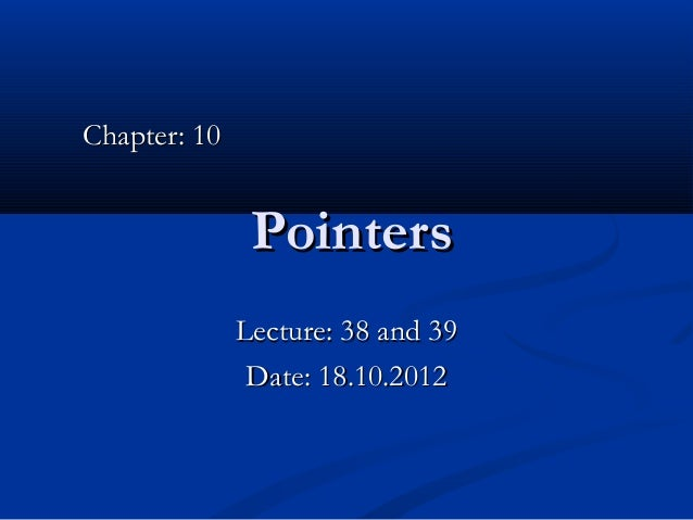 Chapter: 10               Pointers              Lecture: 38 and 39               Date: 18.10.2012