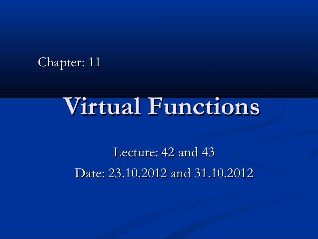 Chapter: 11    Virtual Functions             Lecture: 42 and 43      Date: 23.10.2012 and 31.10.2012