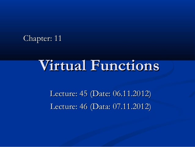 Chapter: 11    Virtual Functions       Lecture: 45 (Date: 06.11.2012)       Lecture: 46 (Data: 07.11.2012)