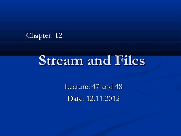 Chapter: 12   Stream and Files              Lecture: 47 and 48               Date: 12.11.2012