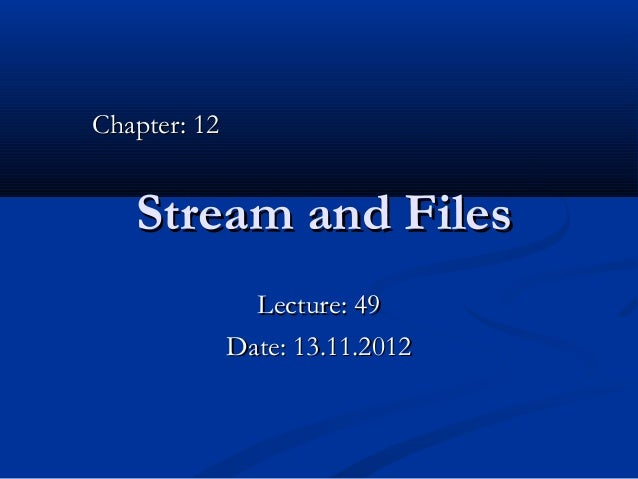 Chapter: 12   Stream and Files                Lecture: 49              Date: 13.11.2012