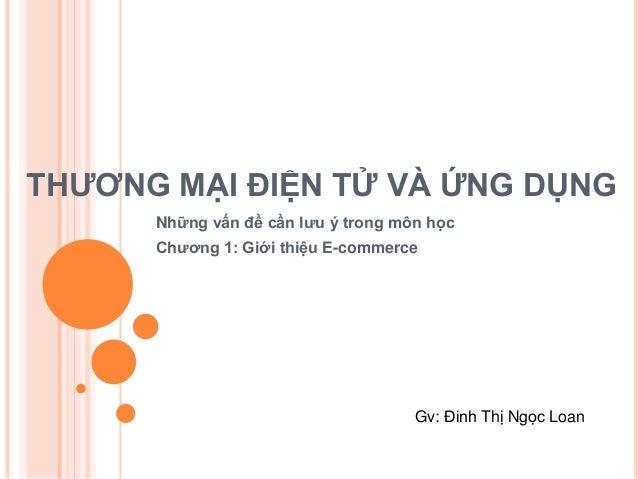 THƯƠNG MẠI ĐIỆN TỬ VÀ ỨNG DỤNG      Những vấn đề cần lưu ý trong môn học      Chương 1: Giới thiệu E-commerce             ...