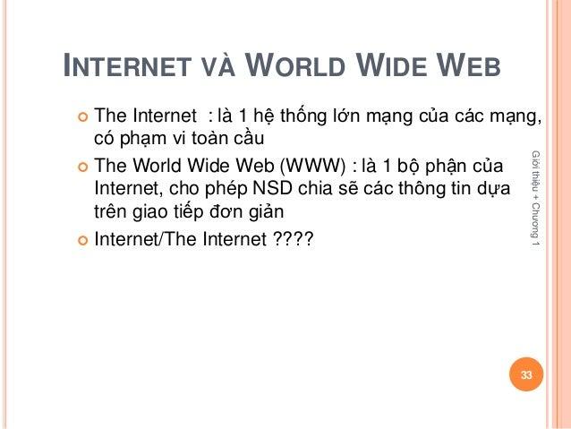 INTERNET VÀ WORLD WIDE WEB The Internet : là 1 hệ thống lớn mạng của các mạng,  có phạm vi toàn cầu                      ...