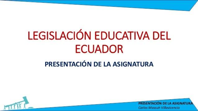 PRESENTACIÓN DE LA ASIGNATURA Carlos Massuh Villavicencio LEGISLACIÓN EDUCATIVA DEL ECUADOR PRESENTACIÓN DE LA ASIGNATURA