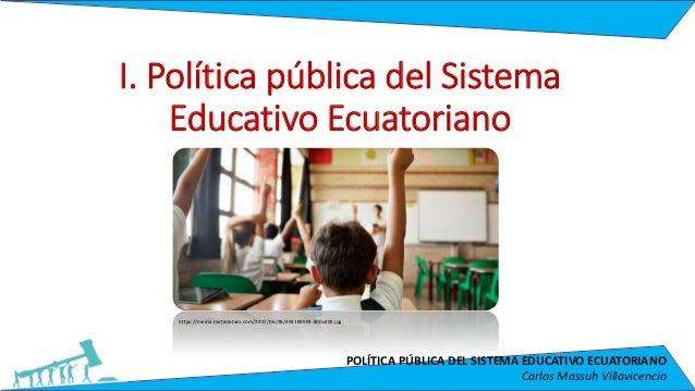 POLÍTICA PÚBLICA DEL SISTEMA EDUCATIVO ECUATORIANO Carlos Massuh Villavicencio I. Política pública del Sistema Educativo E...