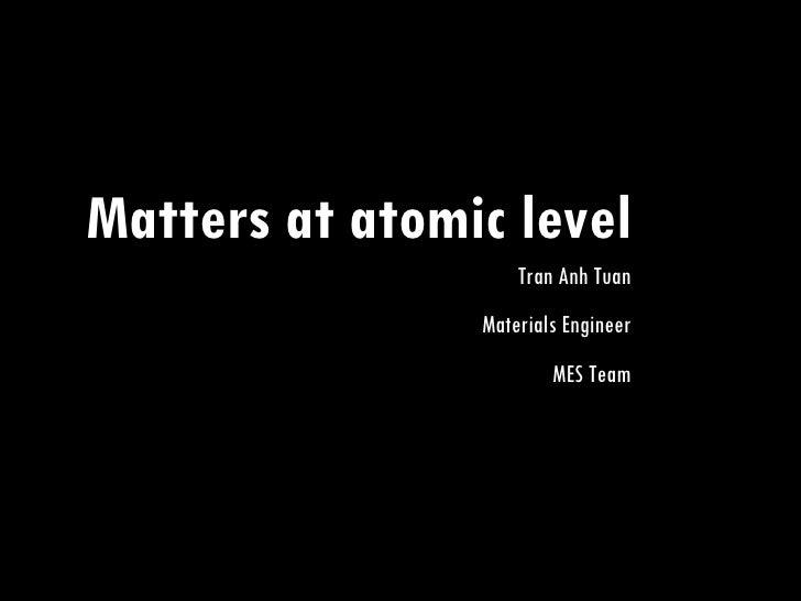 Matters at atomic level Tran Anh Tuan Materials Engineer MES Team