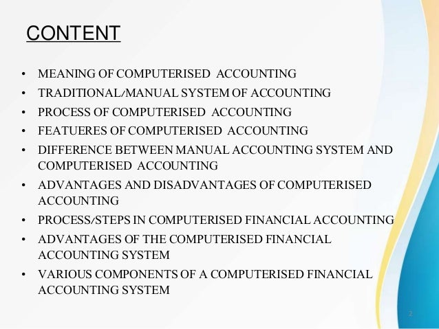 computerize accounting system Content • • • • • • • • meaning of computerised accounting traditional/manual system of accounting process of computerised accounting featueres of computerised accounting difference between manual accounting system and computerised accounting advantages and disadvantages of.