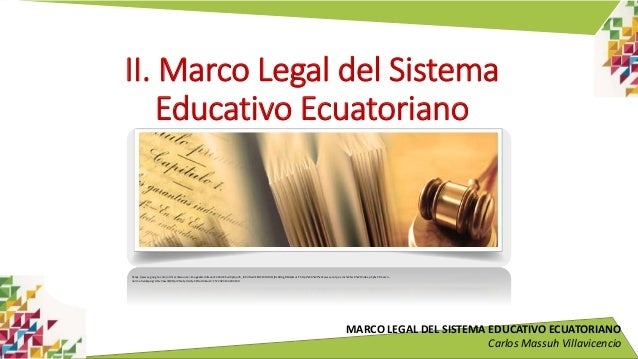 MARCO LEGAL DEL SISTEMA EDUCATIVO ECUATORIANO Carlos Massuh Villavicencio II. Marco Legal del Sistema Educativo Ecuatorian...