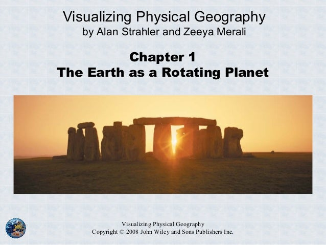 Visualizing Physical Geography Copyright © 2008 John Wiley and Sons Publishers Inc. Chapter 1 The Earth as a Rotating Plan...