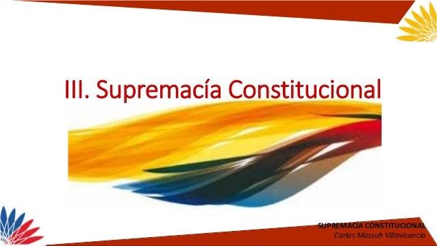 SUPREMACÍA CONSTITUCIONAL Carlos Massuh Villavicencio III. Supremacía Constitucional