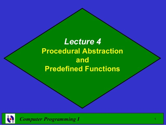 Lecture 4        Procedural Abstraction                 and         Predefined FunctionsComputer Programming I           1