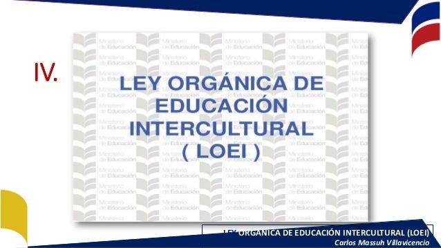 LEY ORGÁNICA DE EDUCACIÓN INTERCULTURAL (LOEI) Carlos Massuh Villavicencio IV.