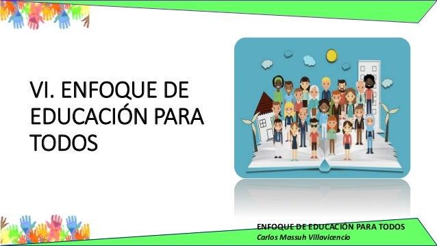 ENFOQUE DE EDUCACIÓN PARA TODOS Carlos Massuh Villavicencio VI. ENFOQUE DE EDUCACIÓN PARA TODOS