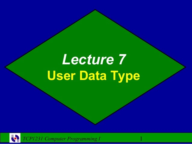 Lecture 7         User Data TypeTCP1231 Computer Programming I   1