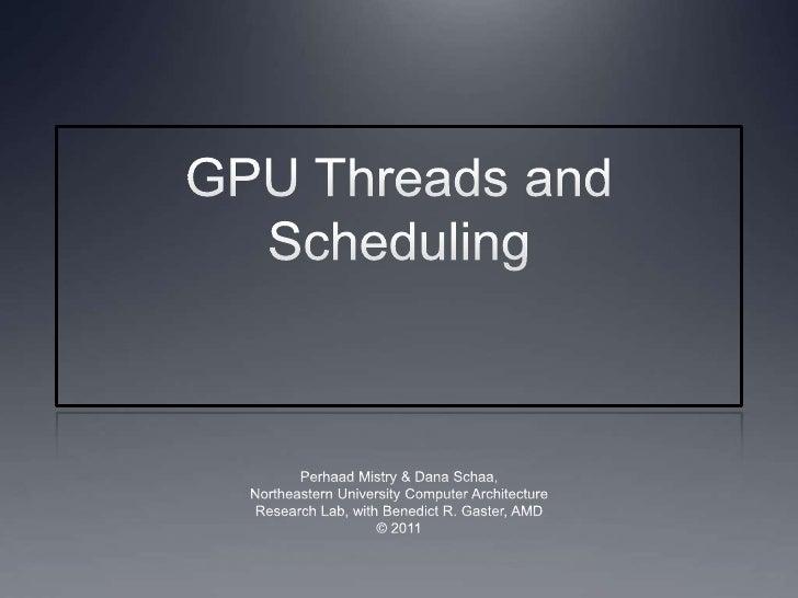 GPU Threads and Scheduling<br />Perhaad Mistry & Dana Schaa,<br />Northeastern University Computer Architecture<br />Resea...