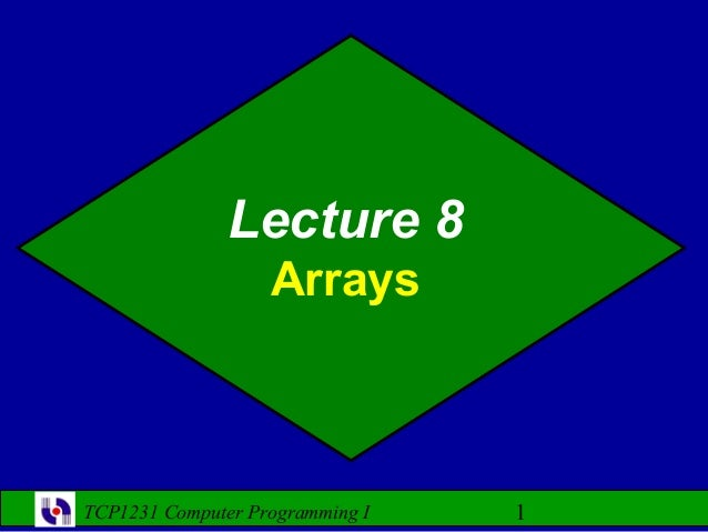 Lecture 8                   ArraysTCP1231 Computer Programming I   1