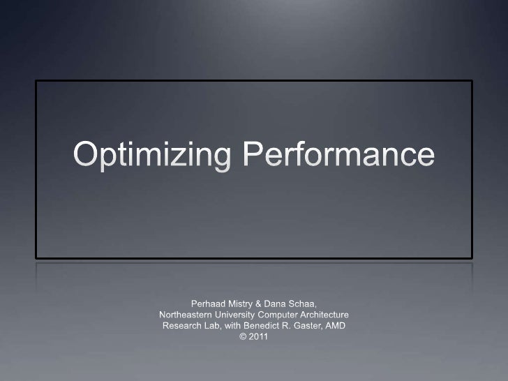 Optimizing Performance<br />Perhaad Mistry & Dana Schaa,<br />Northeastern University Computer Architecture<br />Research ...