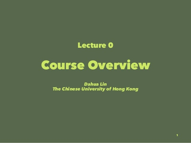 Lecture 0 Course Overview Dahua Lin The Chinese University of Hong Kong 1